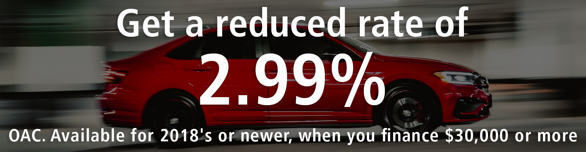 Get a reduced rate of 2.99% only at AutoEdge preowned Pre-owned vehicles 2018 or newer above $30,000 - Qualify for a reduced rate of 2.99%. Volkswagen, Toyota, Mazda, Audi, Kia, Subaru at AutoEdge